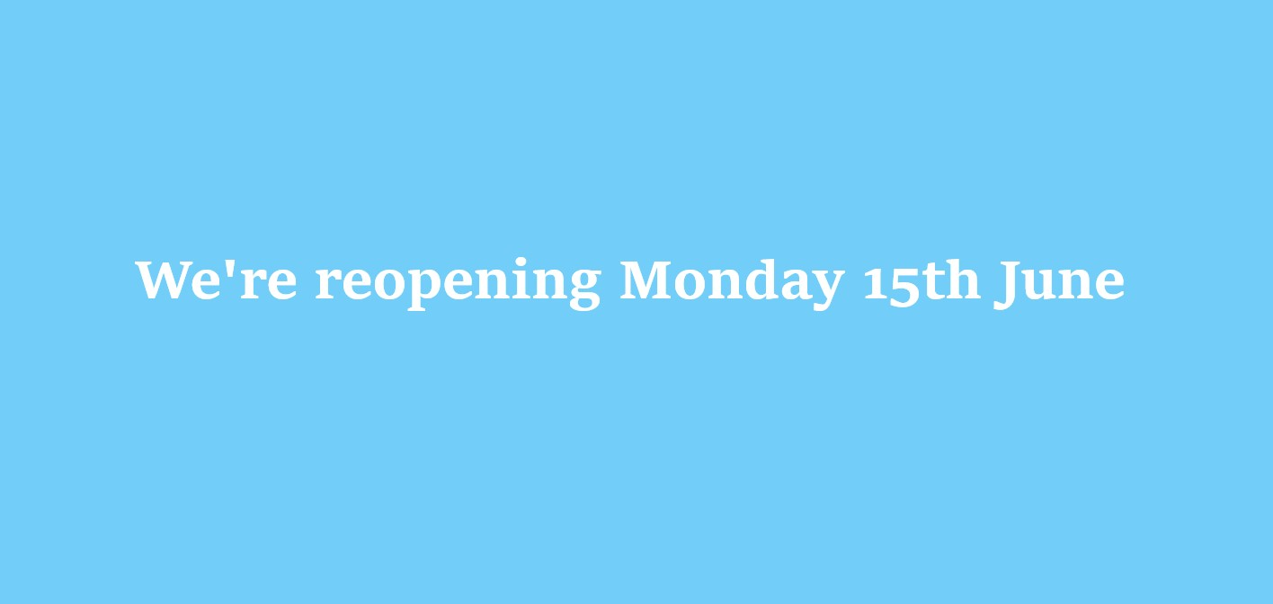 We're reopening on Monday 15th June